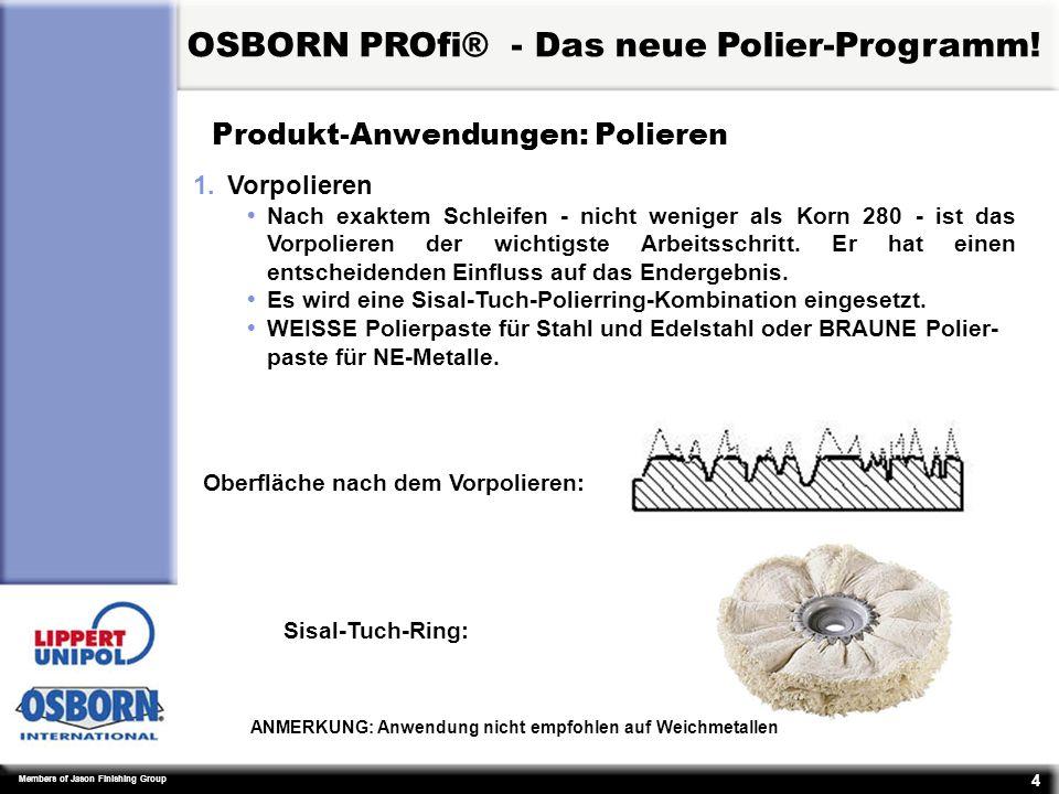 Members of Jason Finishing Group 15 Produkt-Spezifikationen: allgemein Ÿ UpM: Ÿ Ring Außen-Ø 100 :max 4.000 UpM Ÿ Ring Außen-Ø 150:max 3.000 UpM Ÿ Ring Außen-Ø 200:max 3.000 UpM Ÿ Optimale Schnittgeschwindigkeit: 20 – 30 Meter/Sekunde OSBORN PROfi® - Das neue Polier-Programm!