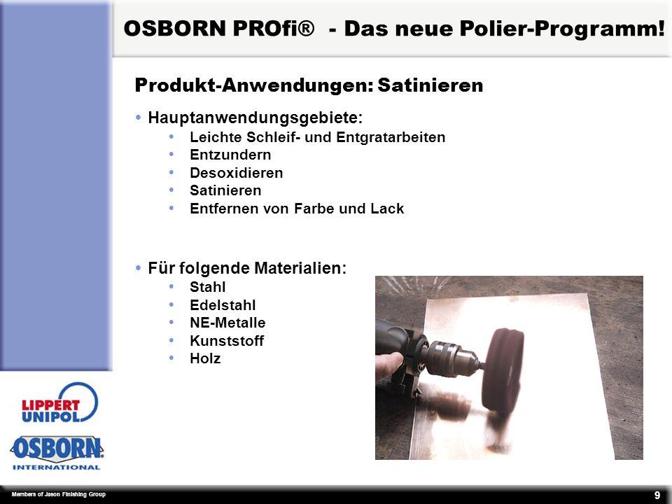 Members of Jason Finishing Group 9 Produkt-Anwendungen: Satinieren ŸHauptanwendungsgebiete: ŸLeichte Schleif- und Entgratarbeiten ŸEntzundern ŸDesoxidieren ŸSatinieren ŸEntfernen von Farbe und Lack ŸFür folgende Materialien: ŸStahl ŸEdelstahl ŸNE-Metalle ŸKunststoff ŸHolz OSBORN PROfi® - Das neue Polier-Programm!