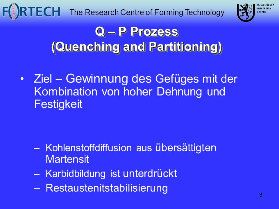 The Research Centre of Forming Technology 3 Q – P Prozess (Quenching and Partitioning) Ziel – Gewinnung des Gefüges mit der Kombination von hoher Dehn
