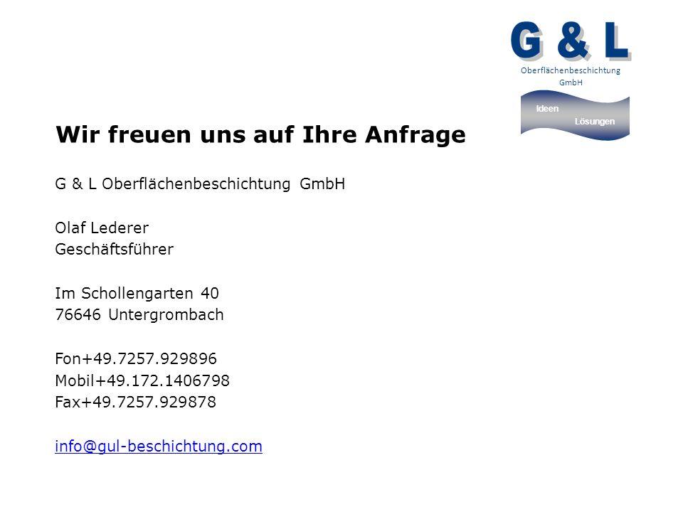 Ideen Lösungen Oberflächenbeschichtung GmbH Wir freuen uns auf Ihre Anfrage G & L Oberflächenbeschichtung GmbH Olaf Lederer Geschäftsführer Im Schollengarten 40 76646 Untergrombach Fon+49.7257.929896 Mobil+49.172.1406798 Fax+49.7257.929878 info@gul-beschichtung.com