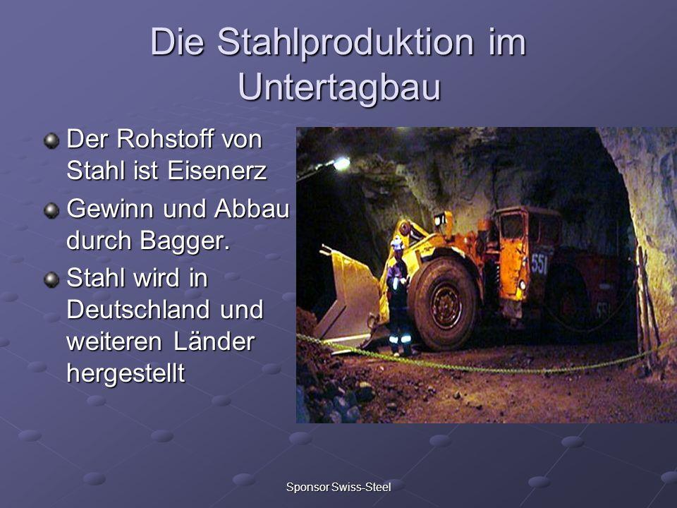 Sponsor Swiss-Steel Die Stahlproduktion im Untertagbau Der Rohstoff von Stahl ist Eisenerz Gewinn und Abbau durch Bagger. Stahl wird in Deutschland un