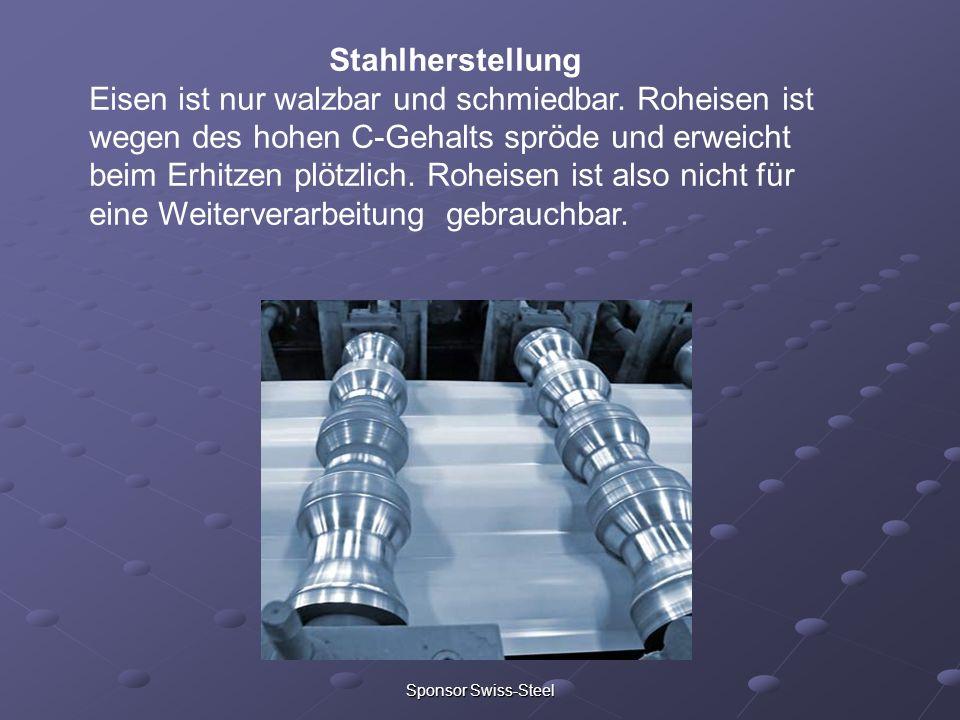 Sponsor Swiss-Steel Stahlherstellung Eisen ist nur walzbar und schmiedbar. Roheisen ist wegen des hohen C-Gehalts spröde und erweicht beim Erhitzen pl