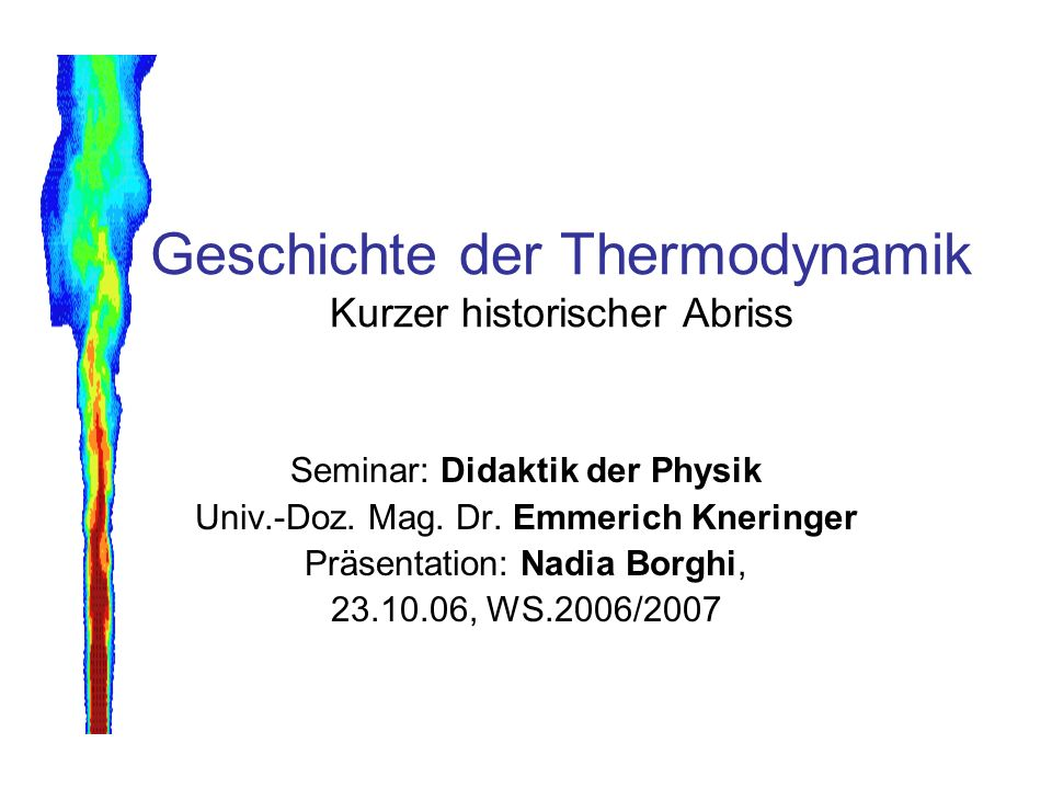 Geschichte der Thermodynamik Kurzer historischer Abriss Seminar: Didaktik der Physik Univ.-Doz. Mag. Dr. Emmerich Kneringer Präsentation: Nadia Borghi