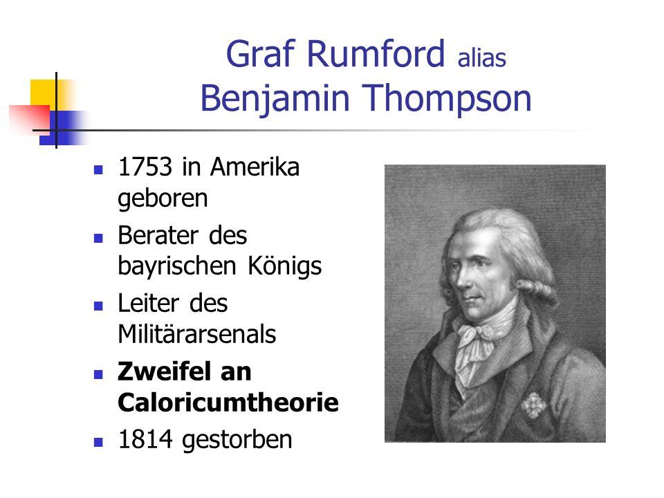 Graf Rumford alias Benjamin Thompson 1753 in Amerika geboren Berater des bayrischen Königs Leiter des Militärarsenals Zweifel an Caloricumtheorie 1814 gestorben