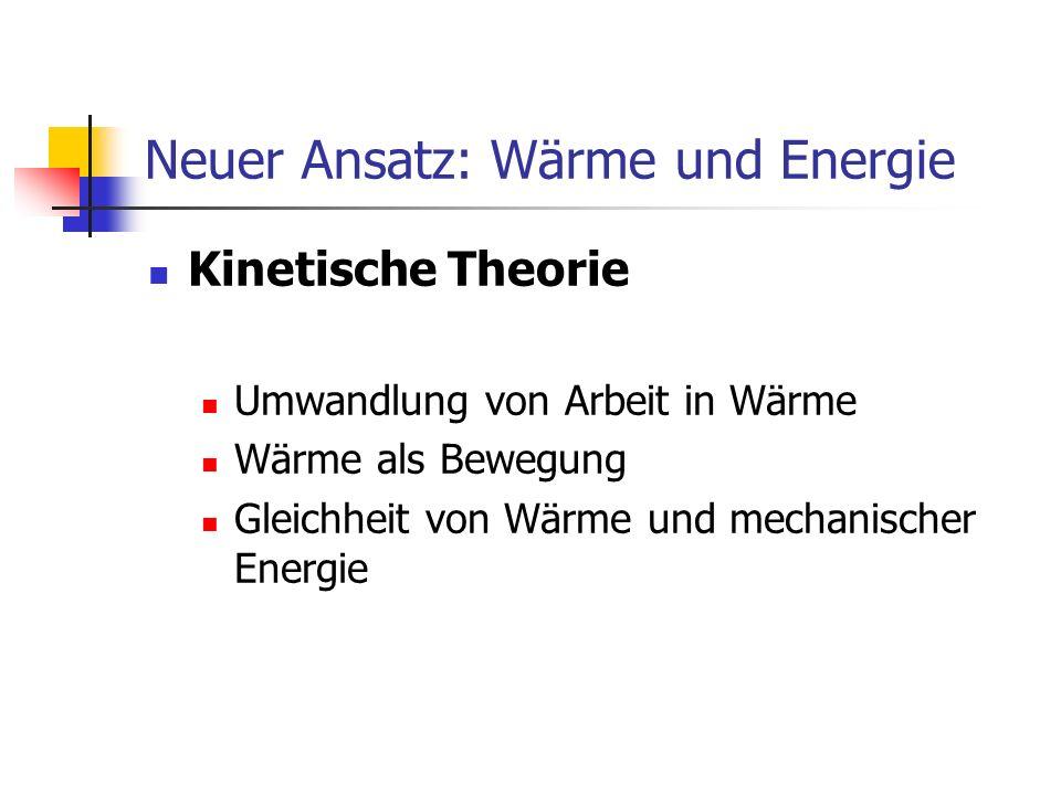 Neuer Ansatz: Wärme und Energie Kinetische Theorie Umwandlung von Arbeit in Wärme Wärme als Bewegung Gleichheit von Wärme und mechanischer Energie