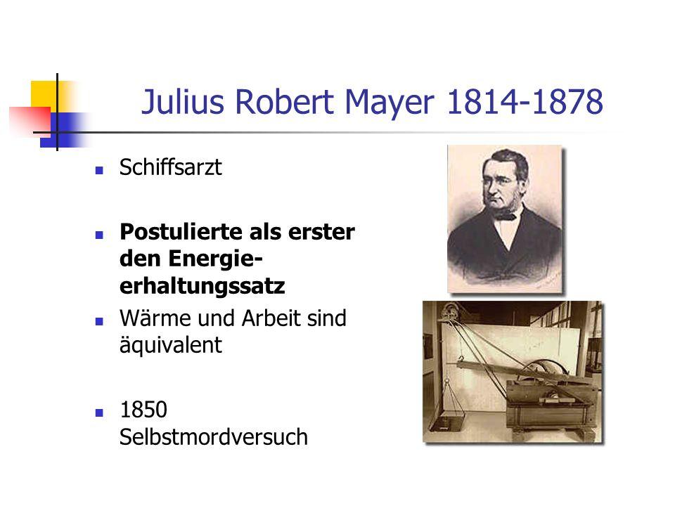 Julius Robert Mayer 1814-1878 Schiffsarzt Postulierte als erster den Energie- erhaltungssatz Wärme und Arbeit sind äquivalent 1850 Selbstmordversuch