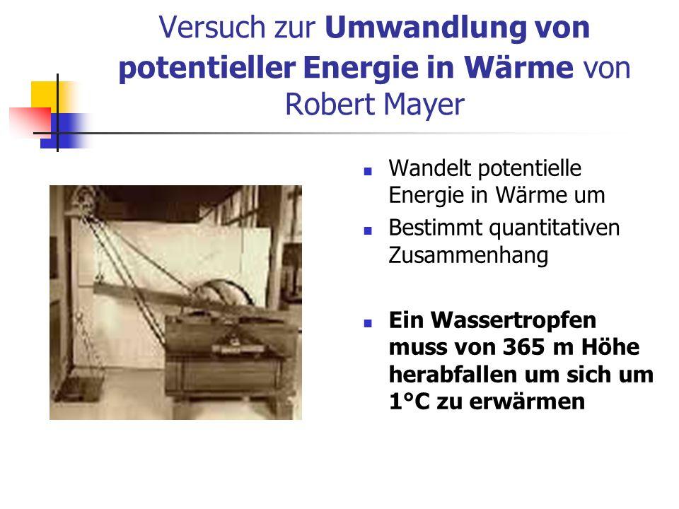 Versuch zur Umwandlung von potentieller Energie in Wärme von Robert Mayer Wandelt potentielle Energie in Wärme um Bestimmt quantitativen Zusammenhang Ein Wassertropfen muss von 365 m Höhe herabfallen um sich um 1°C zu erwärmen