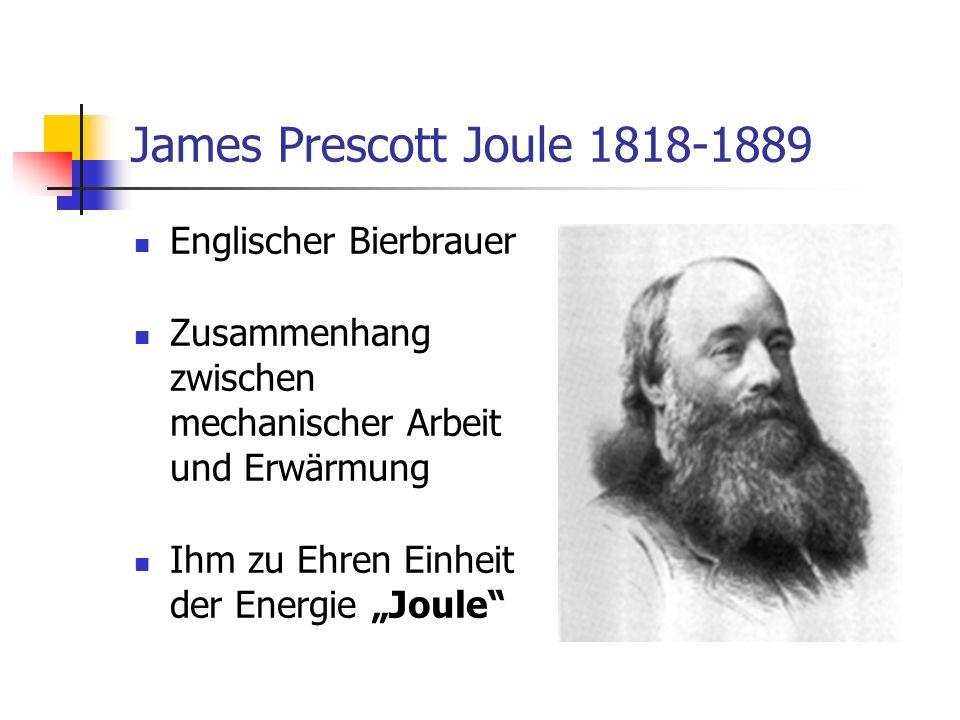 James Prescott Joule 1818-1889 Englischer Bierbrauer Zusammenhang zwischen mechanischer Arbeit und Erwärmung Ihm zu Ehren Einheit der Energie Joule