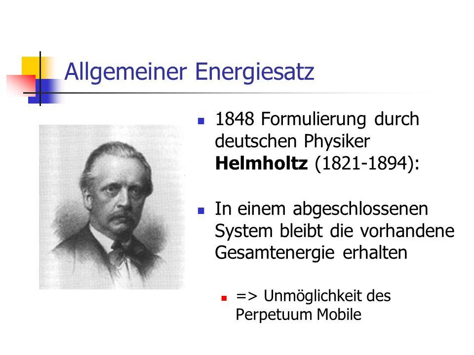 Allgemeiner Energiesatz 1848 Formulierung durch deutschen Physiker Helmholtz (1821-1894): In einem abgeschlossenen System bleibt die vorhandene Gesamtenergie erhalten => Unmöglichkeit des Perpetuum Mobile