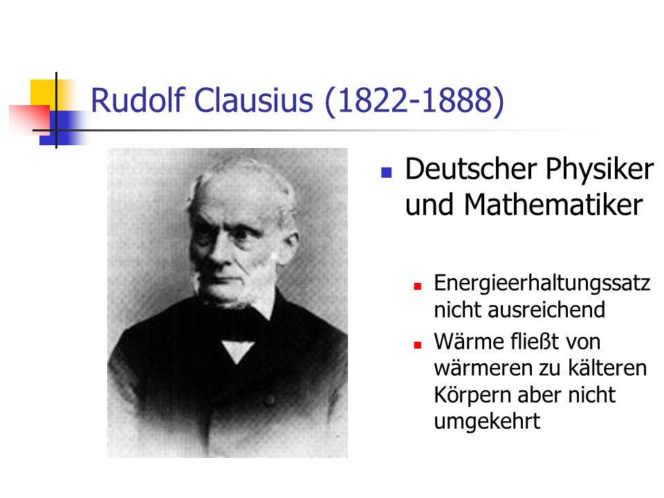 Rudolf Clausius (1822-1888) Deutscher Physiker und Mathematiker Energieerhaltungssatz nicht ausreichend Wärme fließt von wärmeren zu kälteren Körpern aber nicht umgekehrt