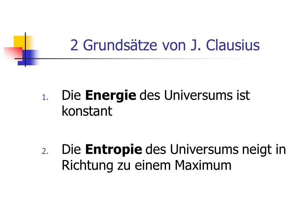 2 Grundsätze von J. Clausius 1. Die Energie des Universums ist konstant 2. Die Entropie des Universums neigt in Richtung zu einem Maximum