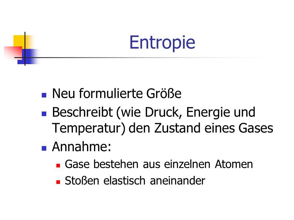 Entropie Neu formulierte Größe Beschreibt (wie Druck, Energie und Temperatur) den Zustand eines Gases Annahme: Gase bestehen aus einzelnen Atomen Stoßen elastisch aneinander