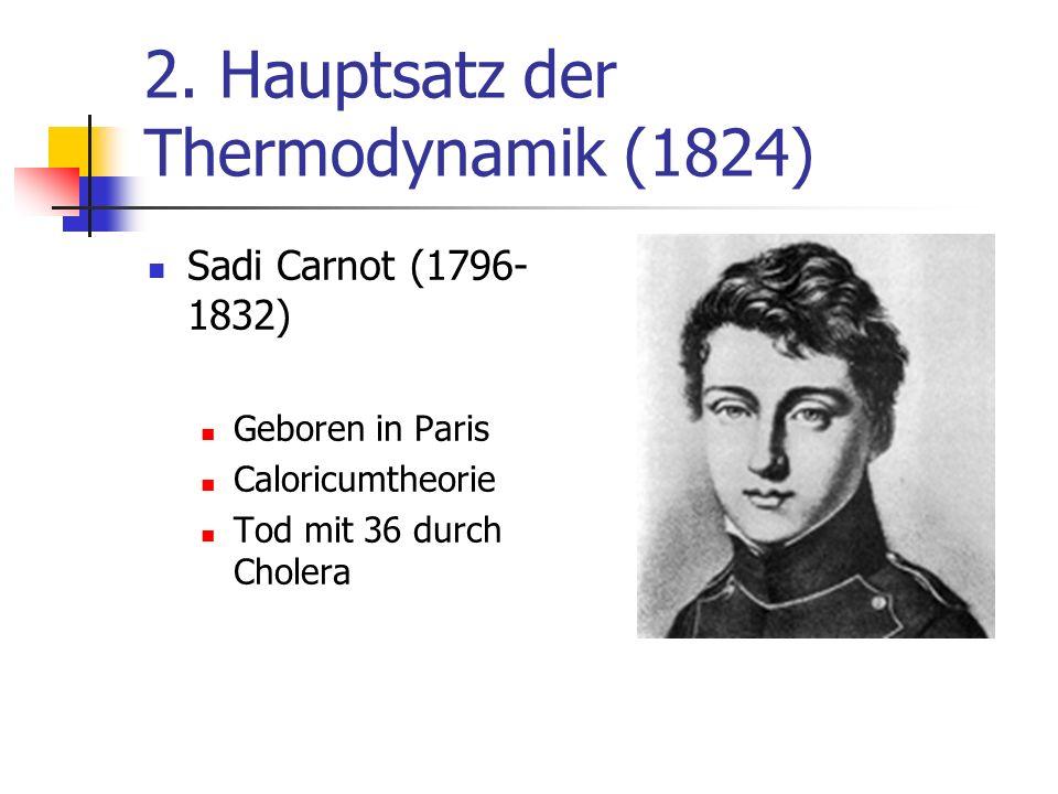 2. Hauptsatz der Thermodynamik (1824) Sadi Carnot (1796- 1832) Geboren in Paris Caloricumtheorie Tod mit 36 durch Cholera