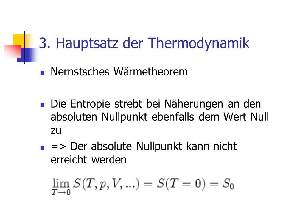 3. Hauptsatz der Thermodynamik Nernstsches Wärmetheorem Die Entropie strebt bei Näherungen an den absoluten Nullpunkt ebenfalls dem Wert Null zu => De