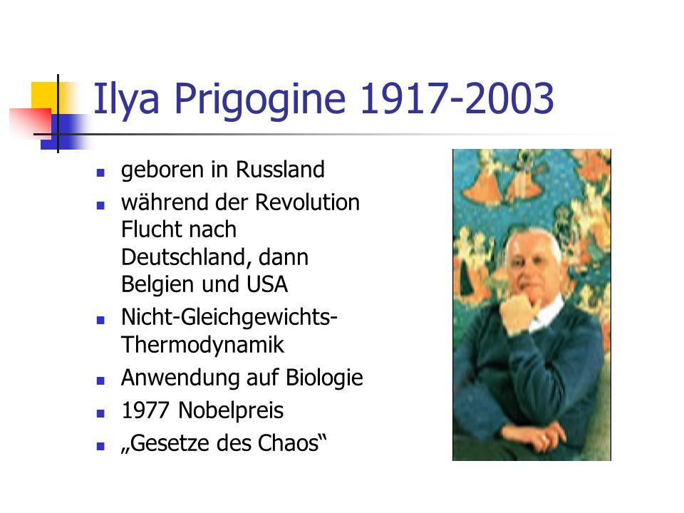 Ilya Prigogine 1917-2003 geboren in Russland während der Revolution Flucht nach Deutschland, dann Belgien und USA Nicht-Gleichgewichts- Thermodynamik Anwendung auf Biologie 1977 Nobelpreis Gesetze des Chaos