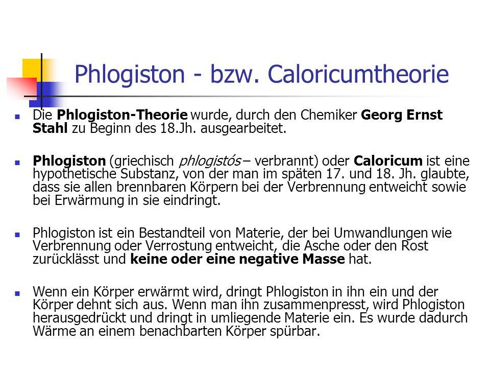 Phlogiston - bzw. Caloricumtheorie Die Phlogiston-Theorie wurde, durch den Chemiker Georg Ernst Stahl zu Beginn des 18.Jh. ausgearbeitet. Phlogiston (