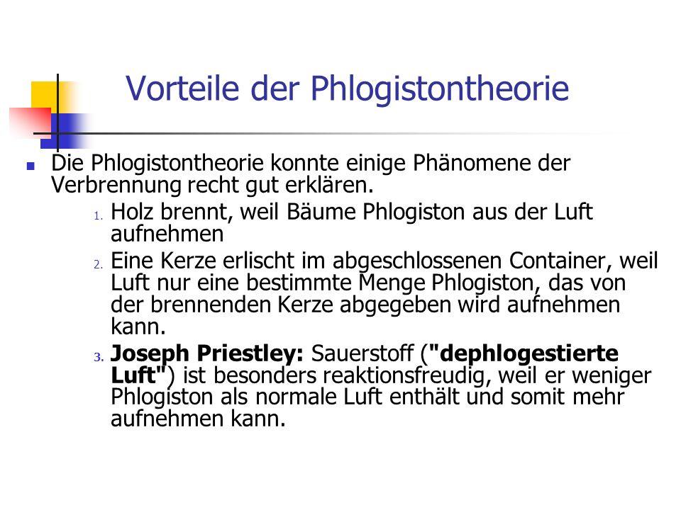 Vorteile der Phlogistontheorie Die Phlogistontheorie konnte einige Phänomene der Verbrennung recht gut erklären. 1. Holz brennt, weil Bäume Phlogiston