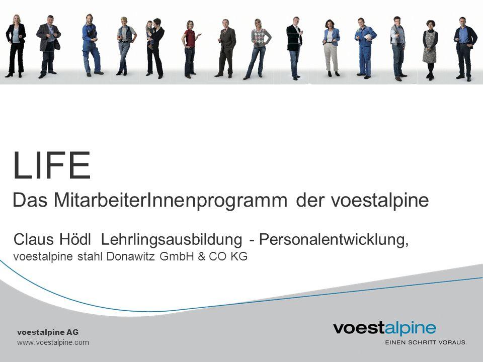 voestalpine AG www.voestalpine.com LIFE Das MitarbeiterInnenprogramm der voestalpine Claus Hödl Lehrlingsausbildung - Personalentwicklung, voestalpine
