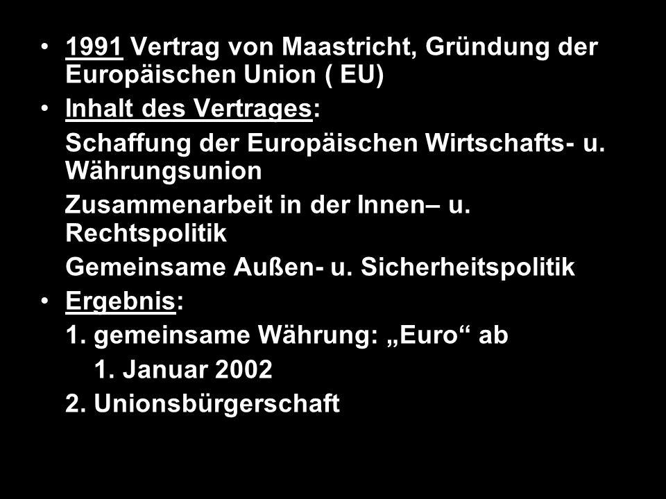 1991 Vertrag von Maastricht, Gründung der Europäischen Union ( EU) Inhalt des Vertrages: Schaffung der Europäischen Wirtschafts- u. Währungsunion Zusa