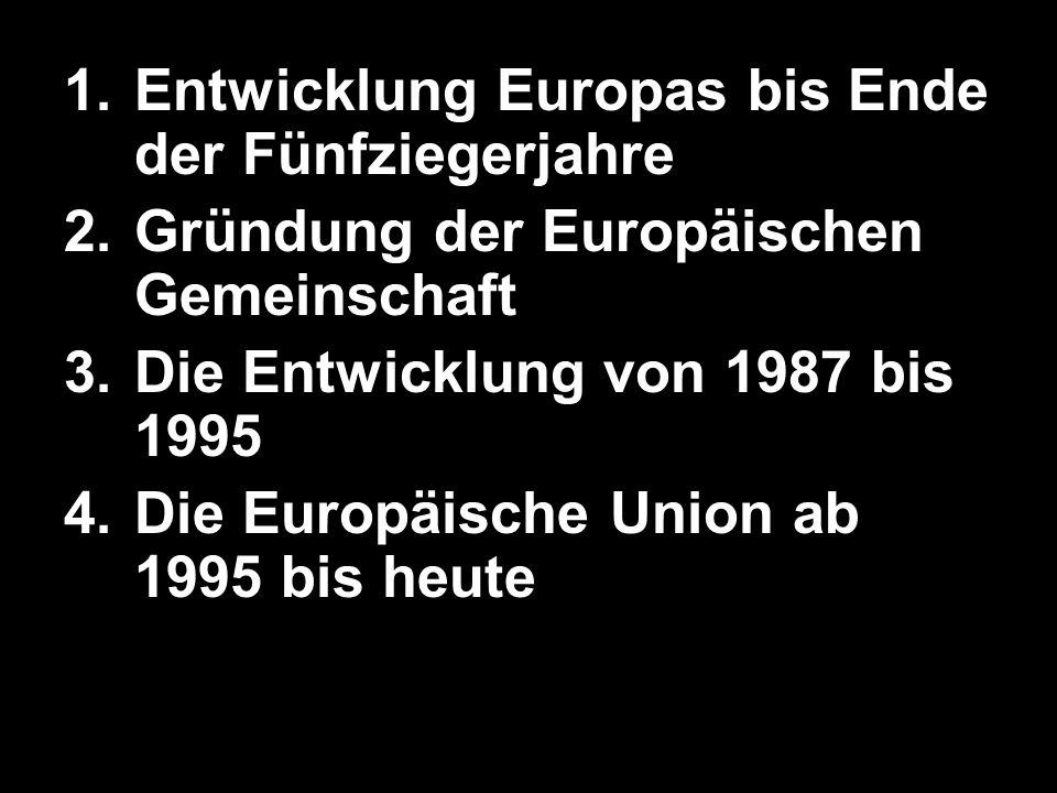 1.Entwicklung Europas bis Ende der Fünfziegerjahre 2.Gründung der Europäischen Gemeinschaft 3.Die Entwicklung von 1987 bis 1995 4.Die Europäische Unio
