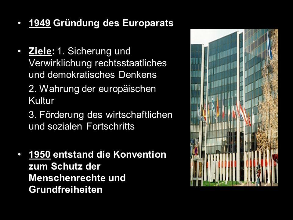 1949 Gründung des Europarats Ziele: 1. Sicherung und Verwirklichung rechtsstaatliches und demokratisches Denkens 2. Wahrung der europäischen Kultur 3.