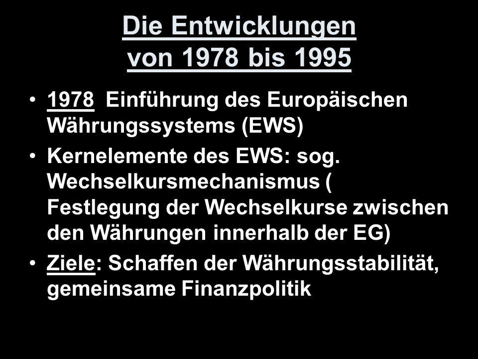 Die Entwicklungen von 1978 bis 1995 1978 Einführung des Europäischen Währungssystems (EWS) Kernelemente des EWS: sog. Wechselkursmechanismus ( Festleg