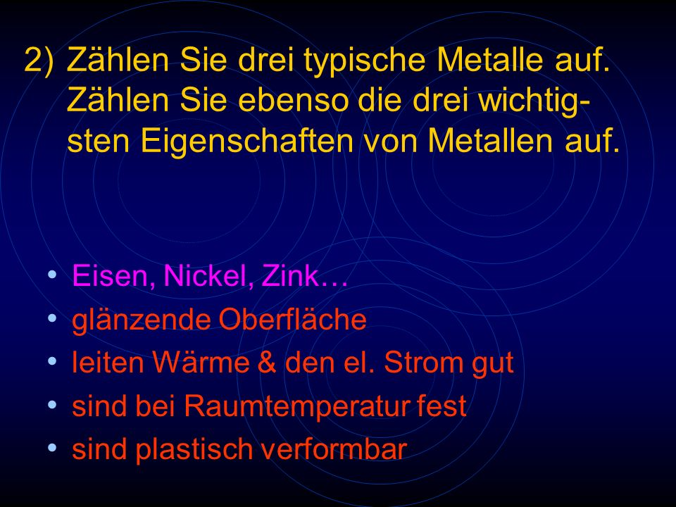 2)Zählen Sie drei typische Metalle auf. Zählen Sie ebenso die drei wichtig- sten Eigenschaften von Metallen auf. Eisen, Nickel, Zink… glänzende Oberfl