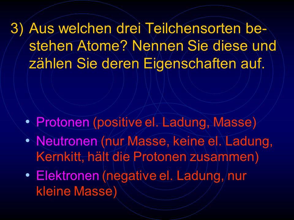 3)Aus welchen drei Teilchensorten be- stehen Atome? Nennen Sie diese und zählen Sie deren Eigenschaften auf. Protonen (positive el. Ladung, Masse) Neu