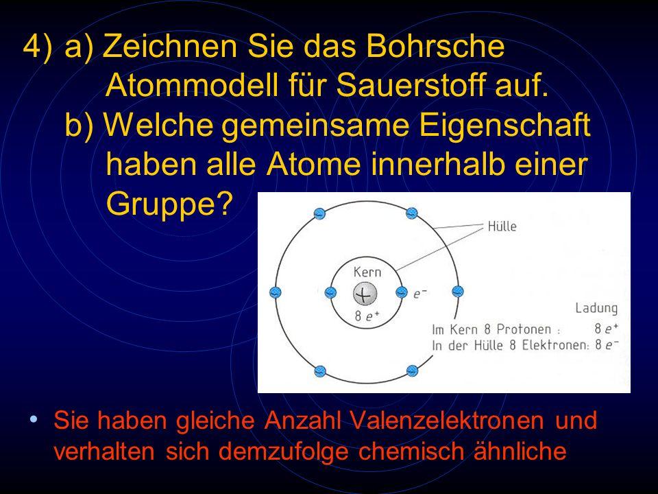 4)a) Zeichnen Sie das Bohrsche Atommodell für Sauerstoff auf. b) Welche gemeinsame Eigenschaft haben alle Atome innerhalb einer Gruppe? Sie haben glei
