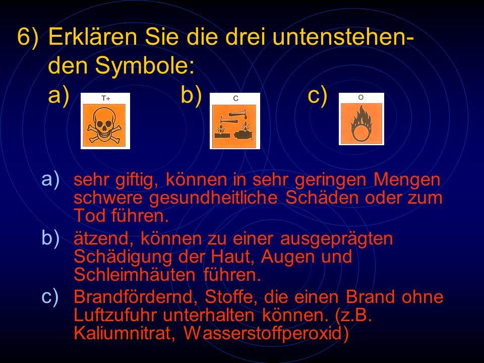 6)Erklären Sie die drei untenstehen- den Symbole: a)b)c) a) sehr giftig, können in sehr geringen Mengen schwere gesundheitliche Schäden oder zum Tod f