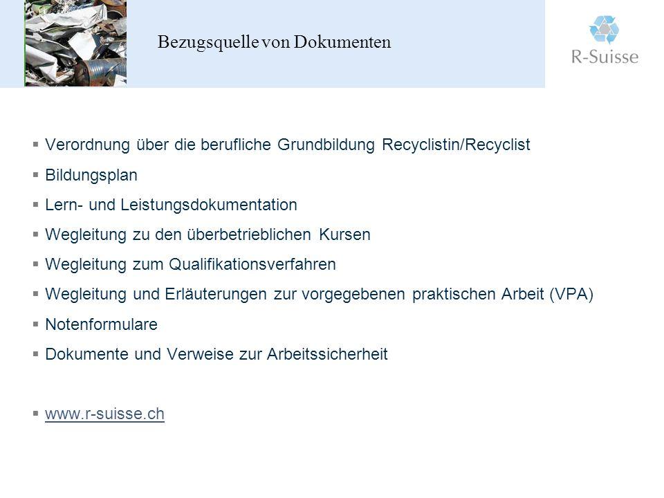 Bezugsquelle von Dokumenten Verordnung über die berufliche Grundbildung Recyclistin/Recyclist Bildungsplan Lern- und Leistungsdokumentation Wegleitung zu den überbetrieblichen Kursen Wegleitung zum Qualifikationsverfahren Wegleitung und Erläuterungen zur vorgegebenen praktischen Arbeit (VPA) Notenformulare Dokumente und Verweise zur Arbeitssicherheit www.r-suisse.ch