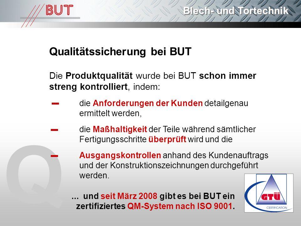Blech- und Tortechnik Q Qualitätssicherung bei BUT Die Produktqualität wurde bei BUT schon immer streng kontrolliert, indem: die Anforderungen der Kun