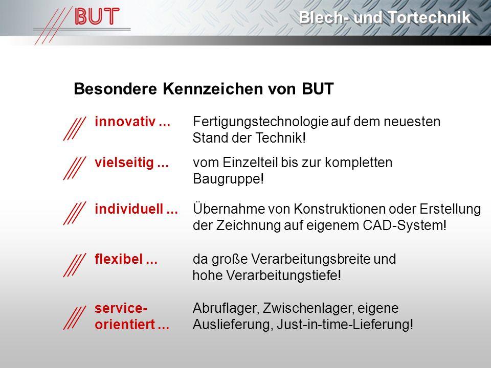 Blech- und Tortechnik Besondere Kennzeichen von BUT vielseitig...vom Einzelteil bis zur kompletten Baugruppe! individuell... Übernahme von Konstruktio