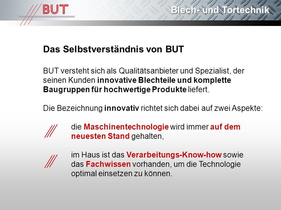 Blech- und Tortechnik Das Selbstverständnis von BUT BUT versteht sich als Qualitätsanbieter und Spezialist, der seinen Kunden innovative Blechteile un