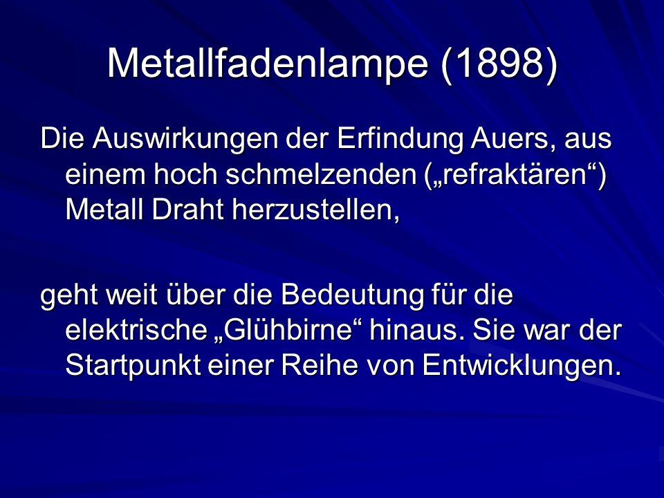 Metallfadenlampe (1898) Die Auswirkungen der Erfindung Auers, aus einem hoch schmelzenden (refraktären) Metall Draht herzustellen, geht weit über die Bedeutung für die elektrische Glühbirne hinaus.
