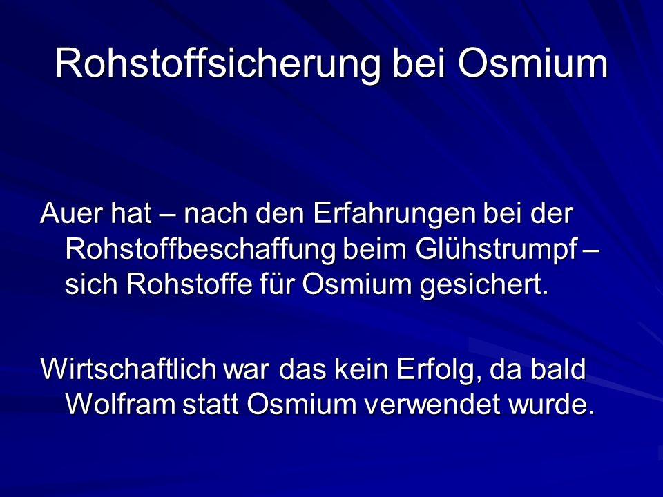 Rohstoffsicherung bei Osmium Auer hat – nach den Erfahrungen bei der Rohstoffbeschaffung beim Glühstrumpf – sich Rohstoffe für Osmium gesichert.