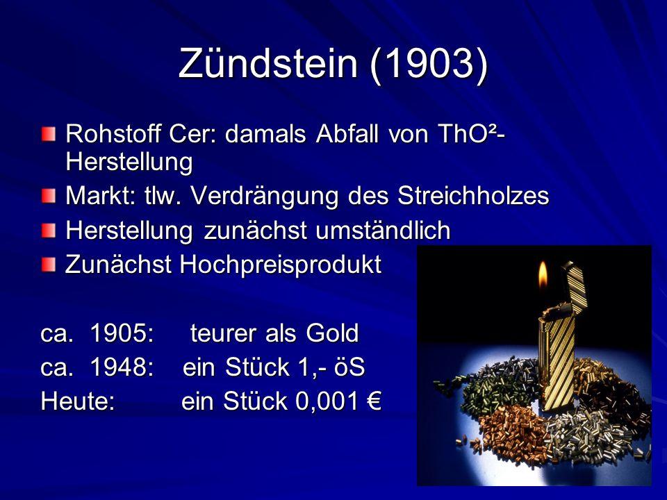 Zündstein (1903) Rohstoff Cer: damals Abfall von ThO²- Herstellung Markt: tlw. Verdrängung des Streichholzes Herstellung zunächst umständlich Zunächst