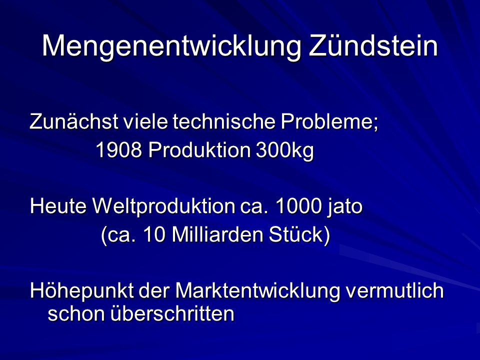 Mengenentwicklung Zündstein Zunächst viele technische Probleme; 1908 Produktion 300kg 1908 Produktion 300kg Heute Weltproduktion ca. 1000 jato (ca. 10