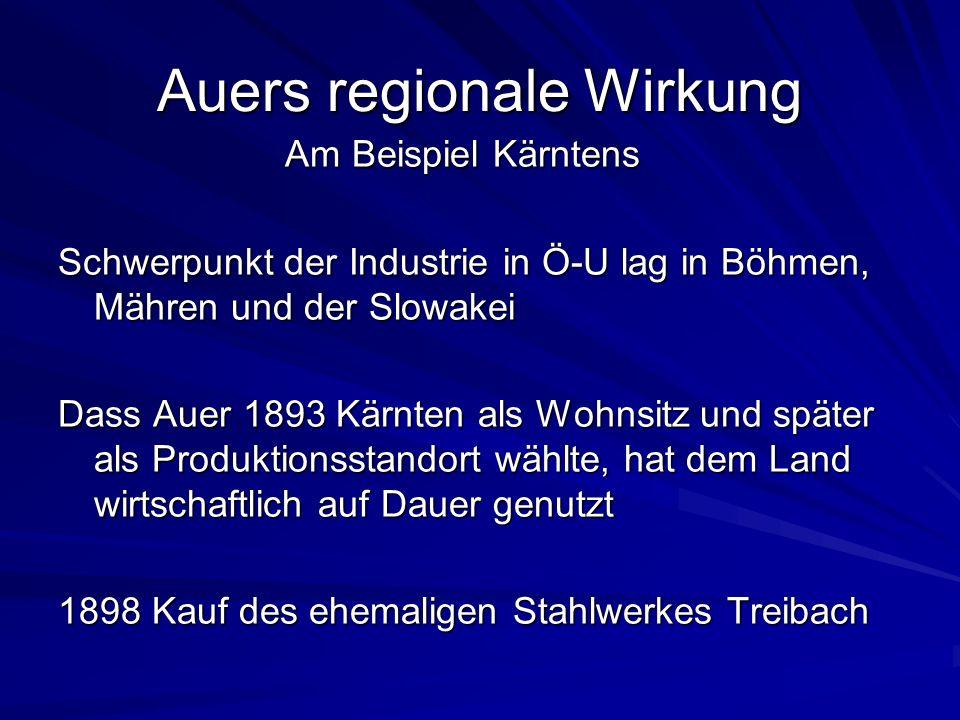 Auers regionale Wirkung Am Beispiel Kärntens Am Beispiel Kärntens Schwerpunkt der Industrie in Ö-U lag in Böhmen, Mähren und der Slowakei Dass Auer 1893 Kärnten als Wohnsitz und später als Produktionsstandort wählte, hat dem Land wirtschaftlich auf Dauer genutzt 1898 Kauf des ehemaligen Stahlwerkes Treibach