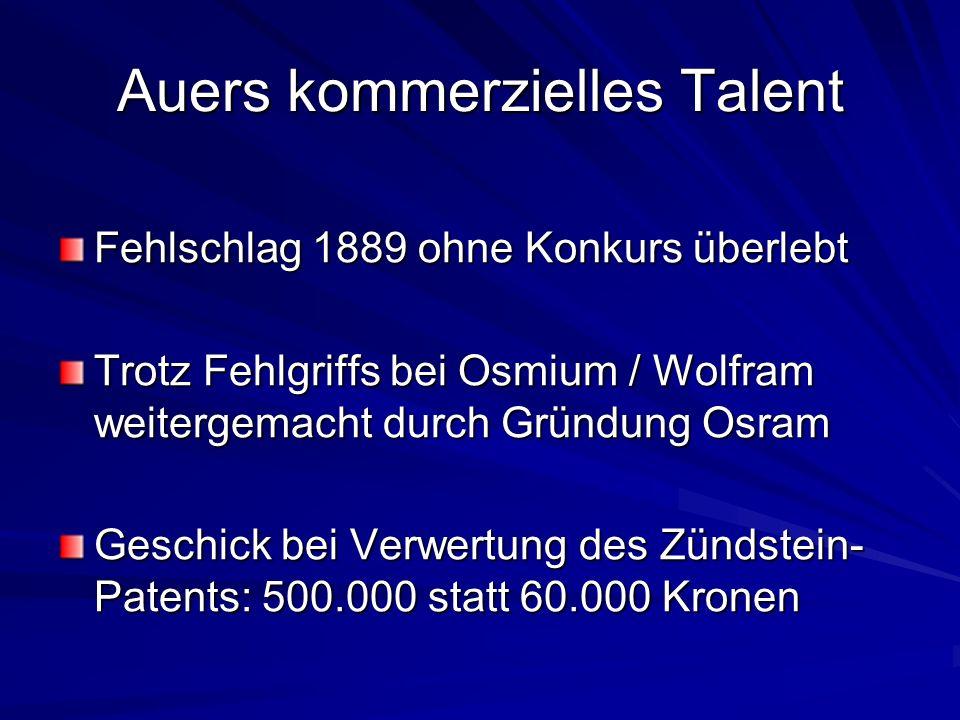 Auers kommerzielles Talent Fehlschlag 1889 ohne Konkurs überlebt Trotz Fehlgriffs bei Osmium / Wolfram weitergemacht durch Gründung Osram Geschick bei Verwertung des Zündstein- Patents: 500.000 statt 60.000 Kronen
