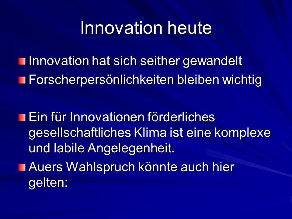 Innovation heute Innovation hat sich seither gewandelt Forscherpersönlichkeiten bleiben wichtig Ein für Innovationen förderliches gesellschaftliches Klima ist eine komplexe und labile Angelegenheit.