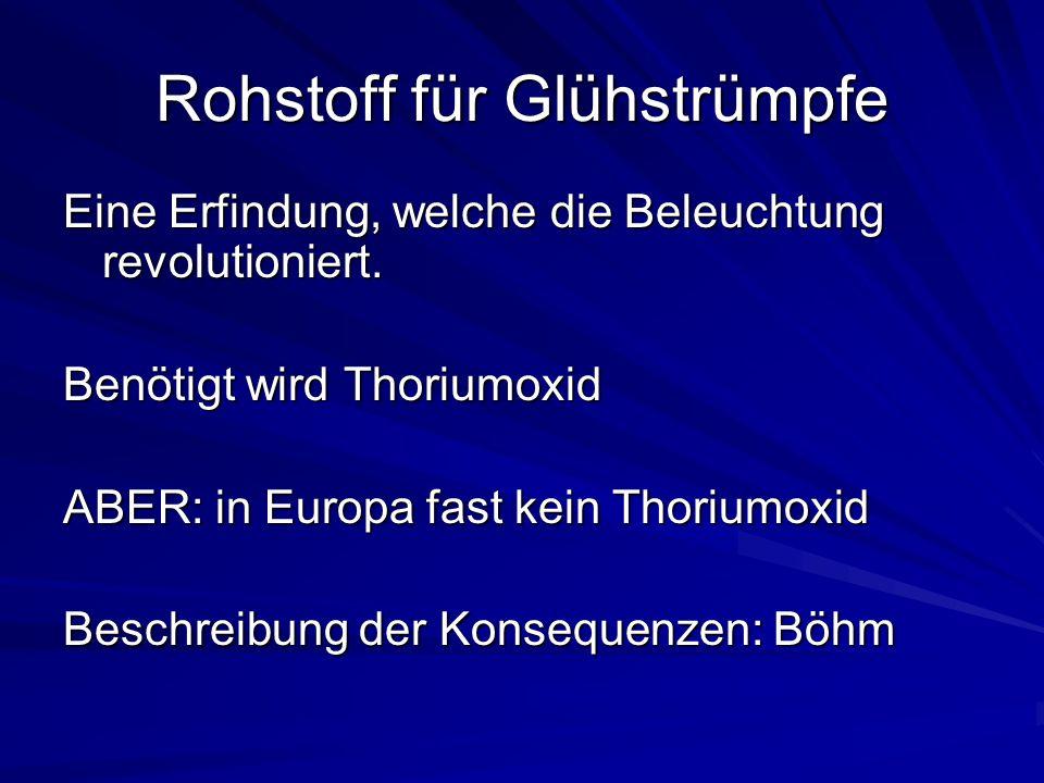 Rohstoff für Glühstrümpfe Eine Erfindung, welche die Beleuchtung revolutioniert. Benötigt wird Thoriumoxid ABER: in Europa fast kein Thoriumoxid Besch