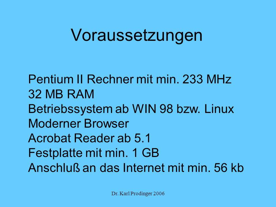 Dr. Karl Prodinger 2006 Voraussetzungen Pentium II Rechner mit min. 233 MHz 32 MB RAM Betriebssystem ab WIN 98 bzw. Linux Moderner Browser Acrobat Rea