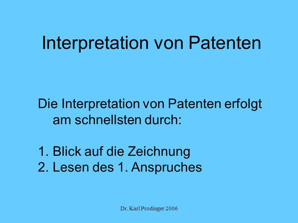 Dr. Karl Prodinger 2006 Interpretation von Patenten Die Interpretation von Patenten erfolgt am schnellsten durch: 1.Blick auf die Zeichnung 2.Lesen de