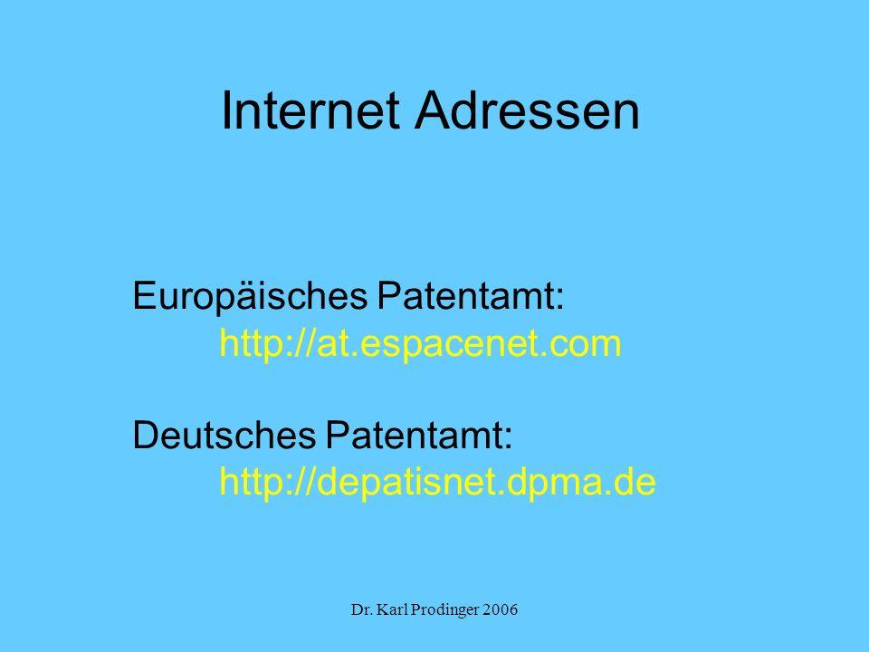 Dr. Karl Prodinger 2006 Internet Adressen Europäisches Patentamt: http://at.espacenet.com Deutsches Patentamt: http://depatisnet.dpma.de