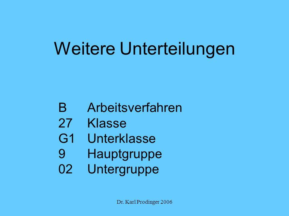Dr. Karl Prodinger 2006 Weitere Unterteilungen B Arbeitsverfahren 27Klasse G1Unterklasse 9Hauptgruppe 02Untergruppe