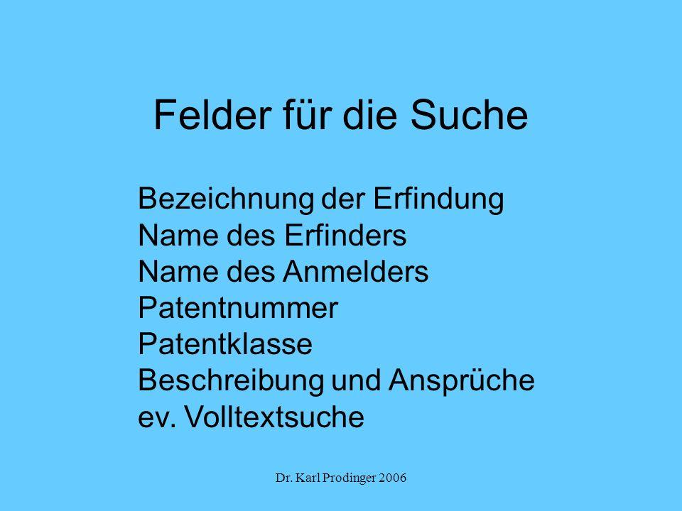 Dr. Karl Prodinger 2006 Felder für die Suche Bezeichnung der Erfindung Name des Erfinders Name des Anmelders Patentnummer Patentklasse Beschreibung un