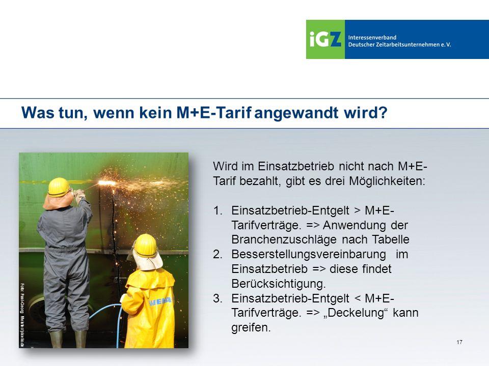17 Was tun, wenn kein M+E-Tarif angewandt wird? Wird im Einsatzbetrieb nicht nach M+E- Tarif bezahlt, gibt es drei Möglichkeiten: 1.Einsatzbetrieb-Ent