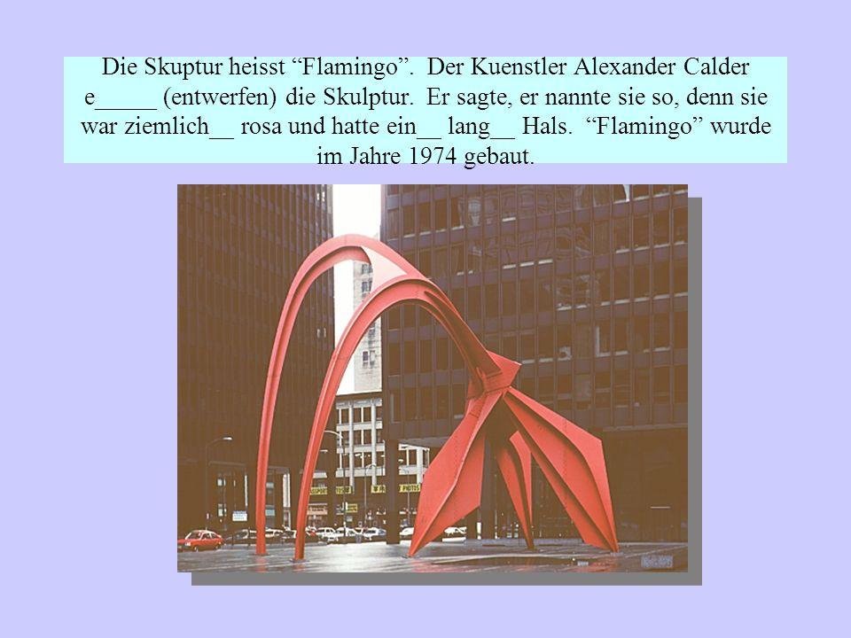 Die Skuptur heisst Flamingo.Der Kuenstler Alexander Calder e_____ (entwerfen) die Skulptur.