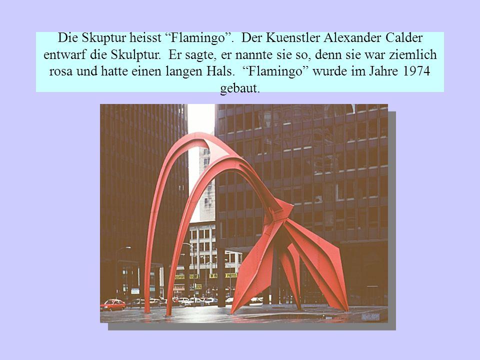 Die Skuptur heisst Flamingo.Der Kuenstler Alexander Calder entwarf die Skulptur.